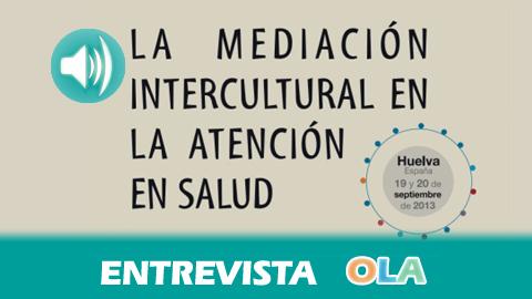 «Ante los problemas psicológicos y de desarraigo de la población inmigrante es necesario mejorar su atención sanitaria», Estrella Gualda, coordinadora del Encuentro Internacional sobre la Mediación Intercultural en la Atención en Salud
