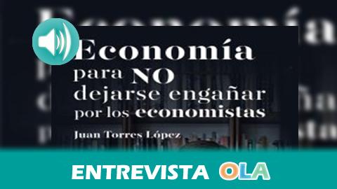 Juan Torres señala que las decisiones económicas son ideológicas y durante el capitalismo se han tomado para beneficiar a una minoría en detrimento de la mayoría social